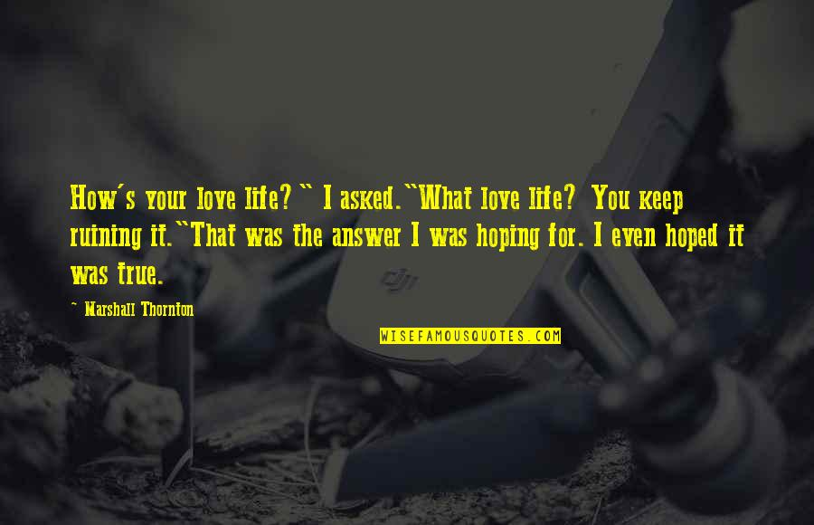 "Ruining Life Quotes By Marshall Thornton: How's your love life?"" I asked.""What love life?"