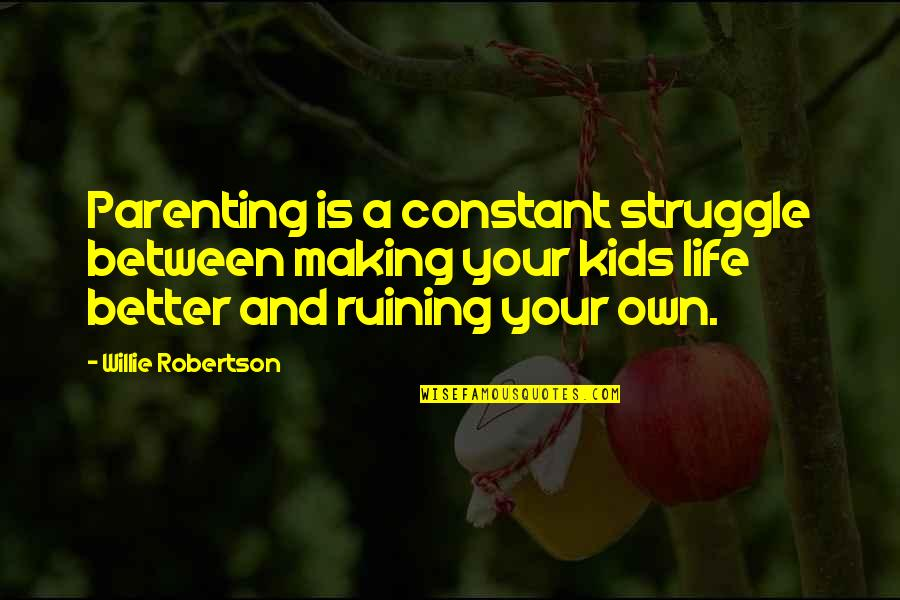 Ruining Life Quotes By Willie Robertson: Parenting is a constant struggle between making your