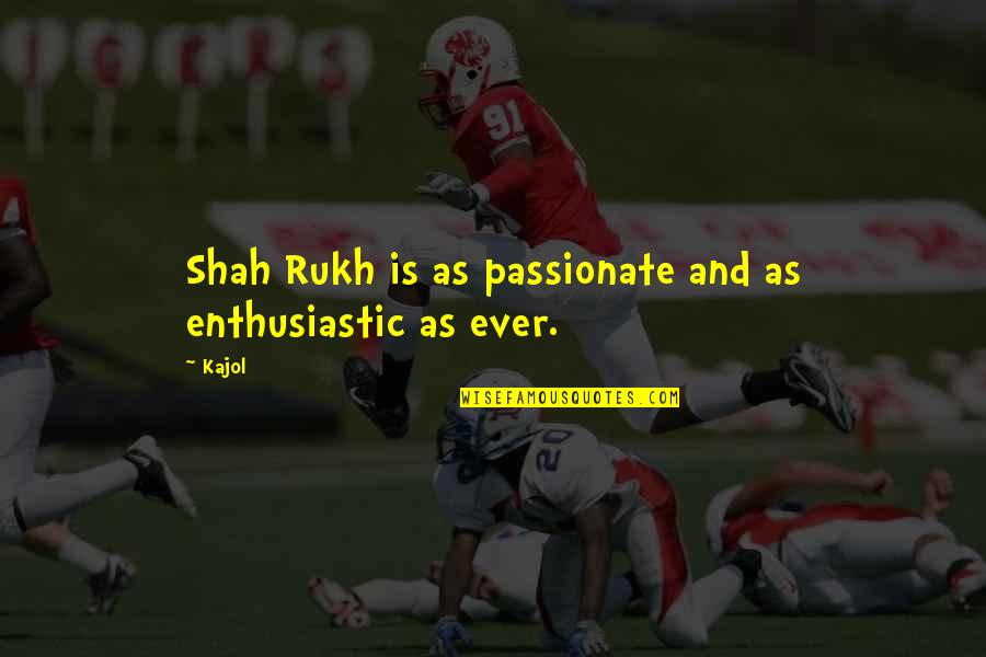 Rukh Quotes By Kajol: Shah Rukh is as passionate and as enthusiastic