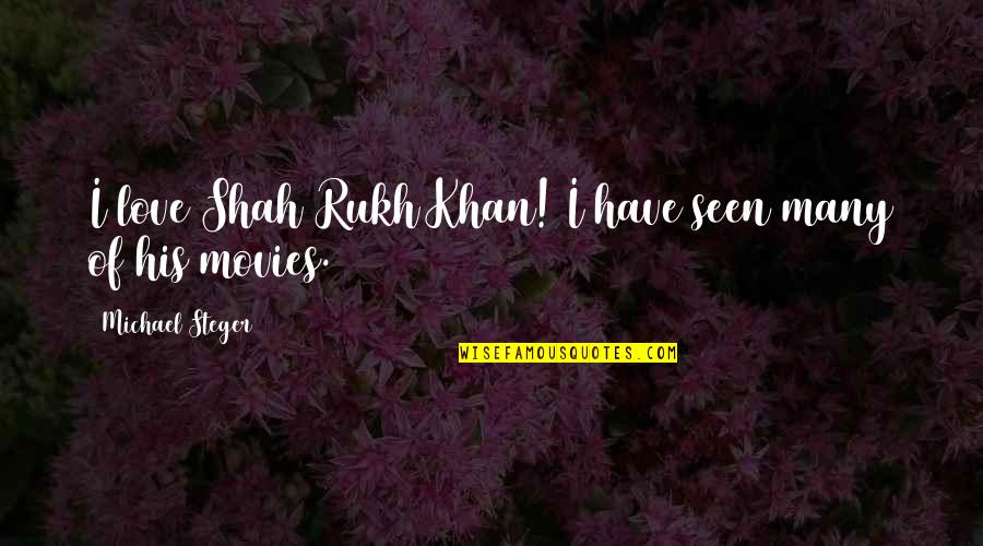 Rukh Quotes By Michael Steger: I love Shah Rukh Khan! I have seen
