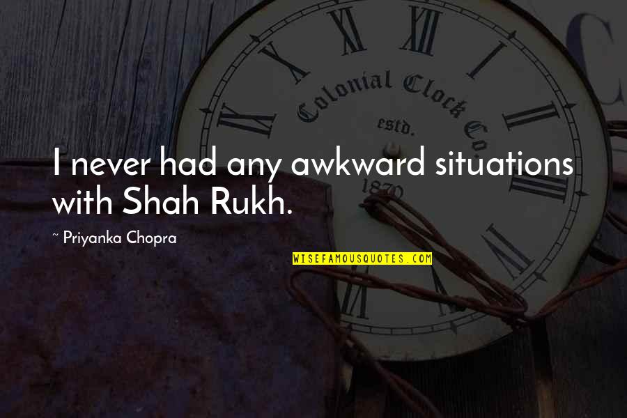 Rukh Quotes By Priyanka Chopra: I never had any awkward situations with Shah