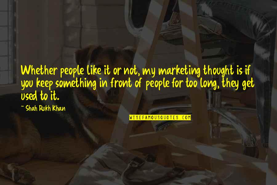 Rukh Quotes By Shah Rukh Khan: Whether people like it or not, my marketing