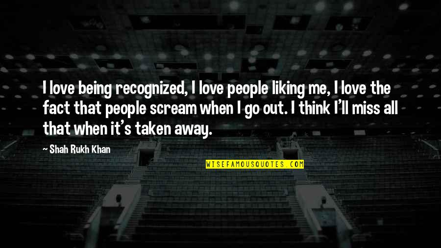 Rukh Quotes By Shah Rukh Khan: I love being recognized, I love people liking