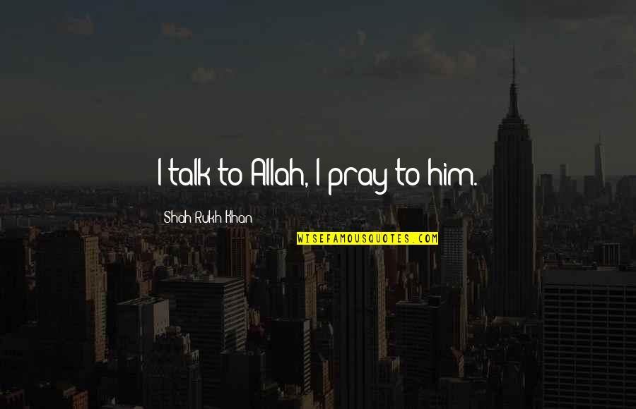 Rukh Quotes By Shah Rukh Khan: I talk to Allah, I pray to him.