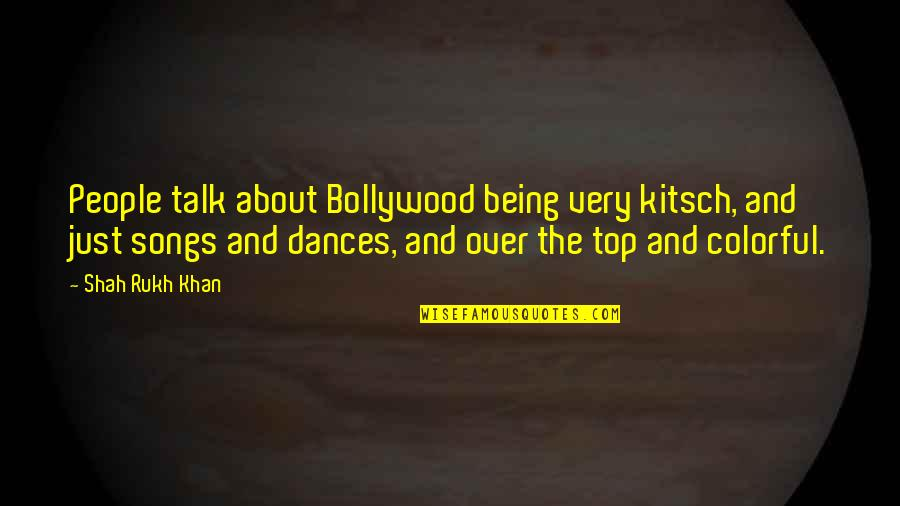 Rukh Quotes By Shah Rukh Khan: People talk about Bollywood being very kitsch, and
