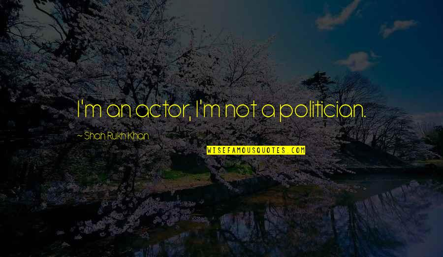 Rukh Quotes By Shah Rukh Khan: I'm an actor, I'm not a politician.