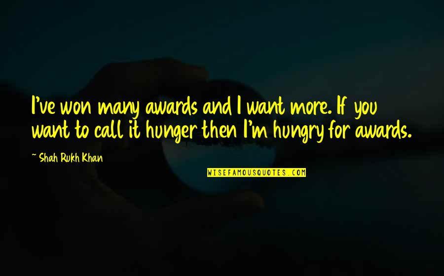 Rukh Quotes By Shah Rukh Khan: I've won many awards and I want more.