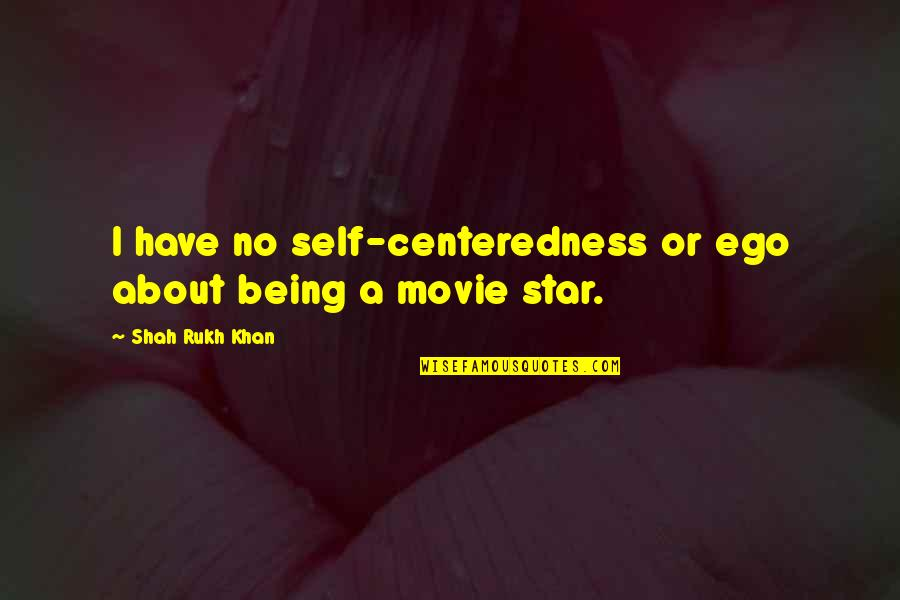 Rukh Quotes By Shah Rukh Khan: I have no self-centeredness or ego about being