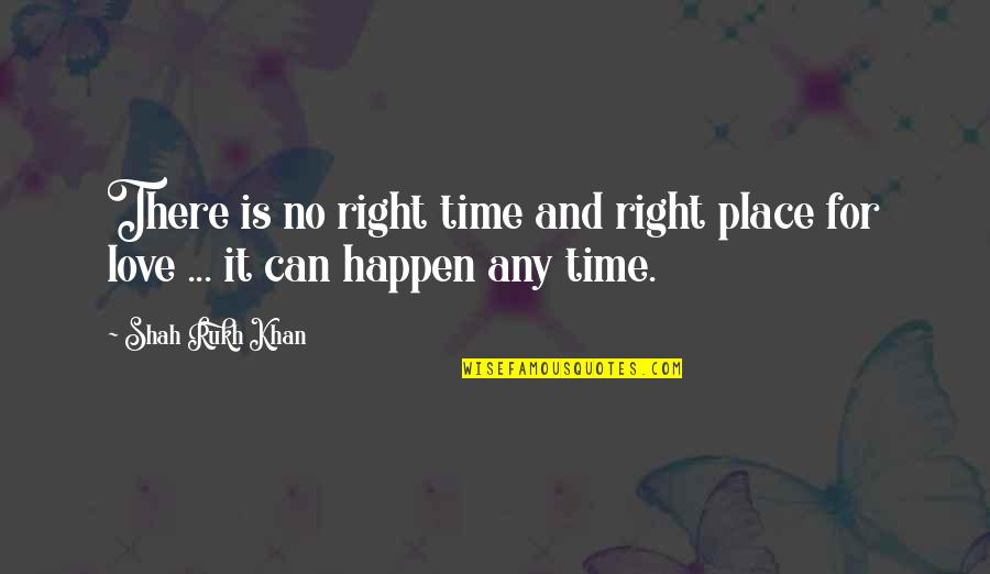 Rukh Quotes By Shah Rukh Khan: There is no right time and right place