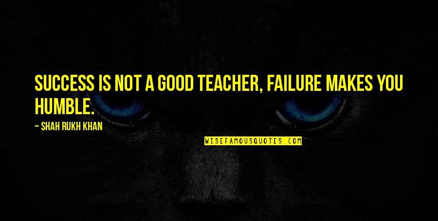 Rukh Quotes By Shah Rukh Khan: Success is not a good teacher, failure makes