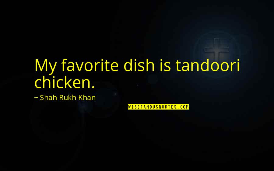 Rukh Quotes By Shah Rukh Khan: My favorite dish is tandoori chicken.