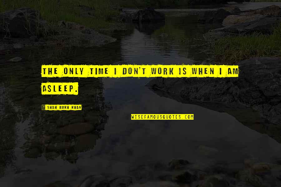 Rukh Quotes By Shah Rukh Khan: The only time I don't work is when