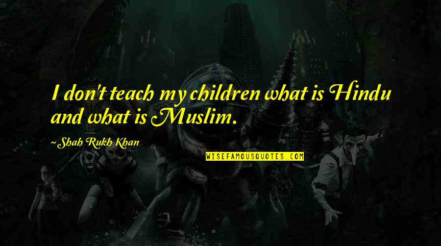 Rukh Quotes By Shah Rukh Khan: I don't teach my children what is Hindu