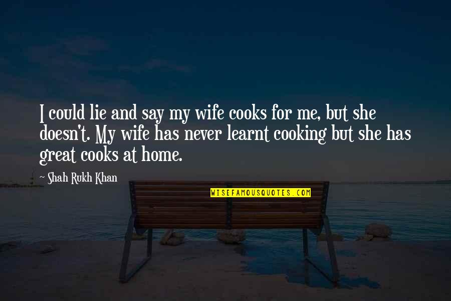 Rukh Quotes By Shah Rukh Khan: I could lie and say my wife cooks