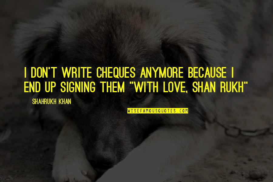 Rukh Quotes By Shahrukh Khan: I don't write cheques anymore because I end