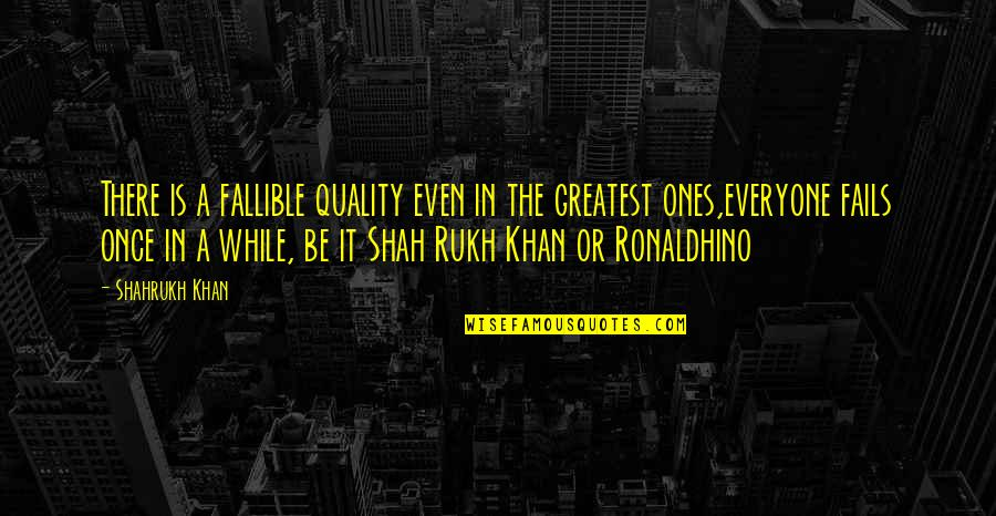 Rukh Quotes By Shahrukh Khan: There is a fallible quality even in the