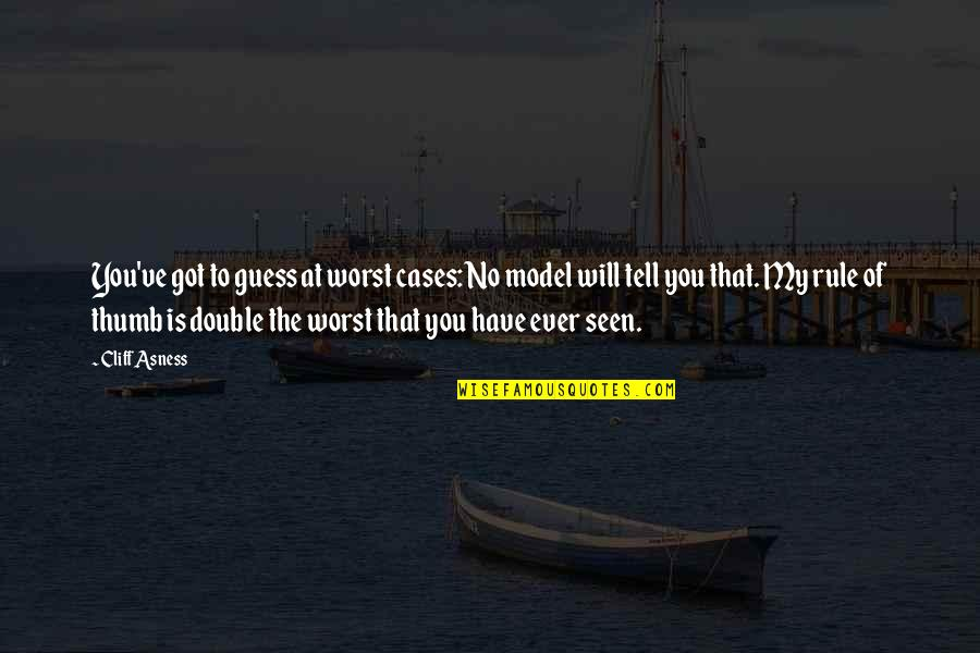 Rule Of Thumb Quotes By Cliff Asness: You've got to guess at worst cases: No