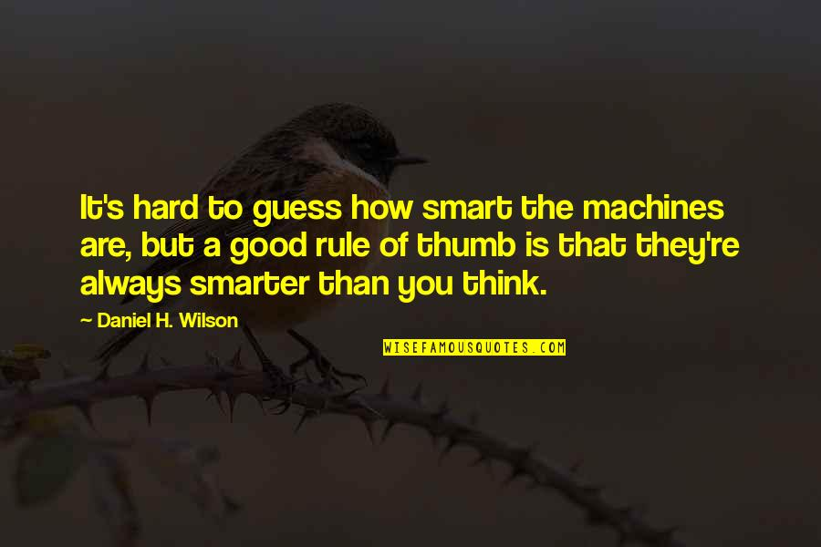Rule Of Thumb Quotes By Daniel H. Wilson: It's hard to guess how smart the machines