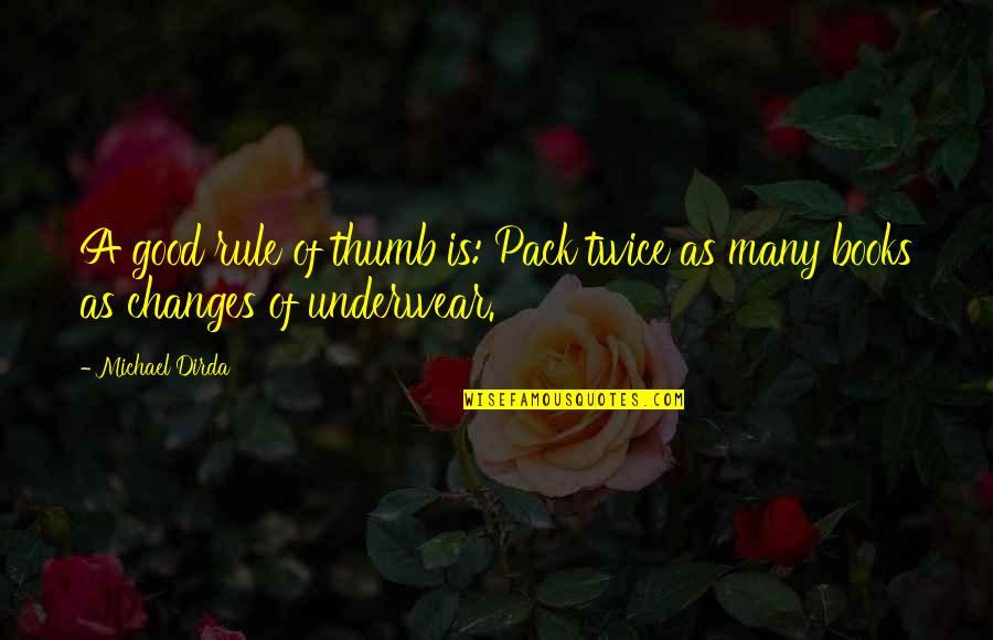 Rule Of Thumb Quotes By Michael Dirda: A good rule of thumb is: Pack twice