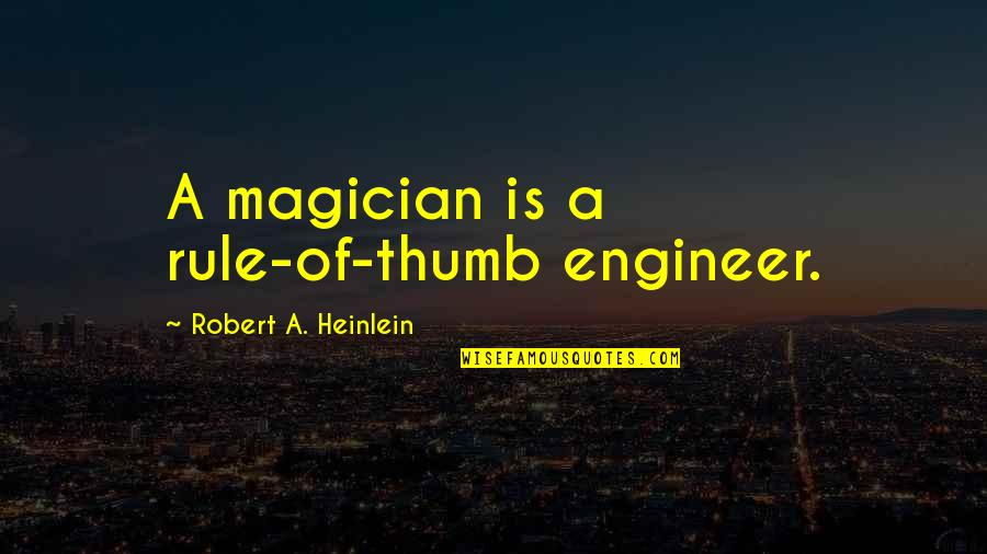 Rule Of Thumb Quotes By Robert A. Heinlein: A magician is a rule-of-thumb engineer.