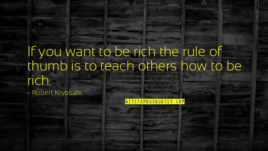 Rule Of Thumb Quotes By Robert Kiyosaki: If you want to be rich the rule