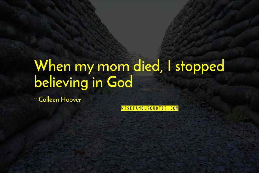 Rules And Guidelines Quotes By Colleen Hoover: When my mom died, I stopped believing in