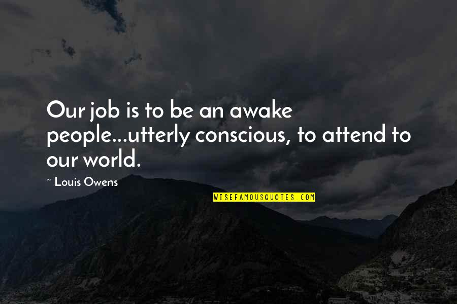 Rules Of Engagement Funniest Quotes By Louis Owens: Our job is to be an awake people...utterly
