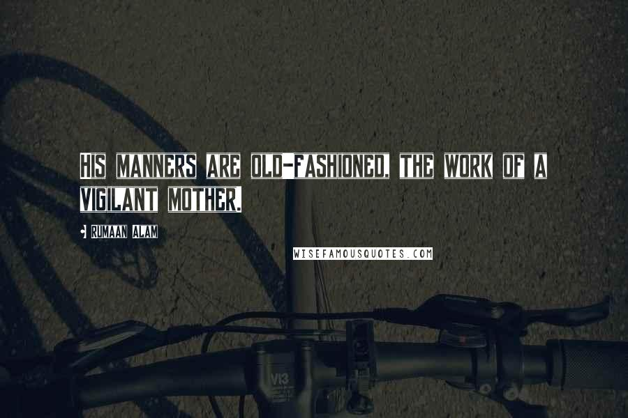 Rumaan Alam quotes: His manners are old-fashioned, the work of a vigilant mother.