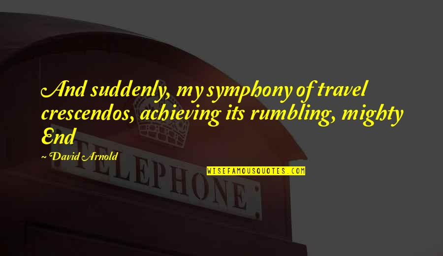 Rumbling Quotes By David Arnold: And suddenly, my symphony of travel crescendos, achieving