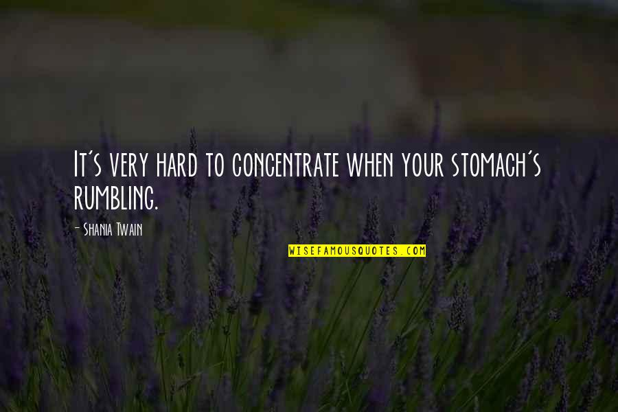 Rumbling Quotes By Shania Twain: It's very hard to concentrate when your stomach's