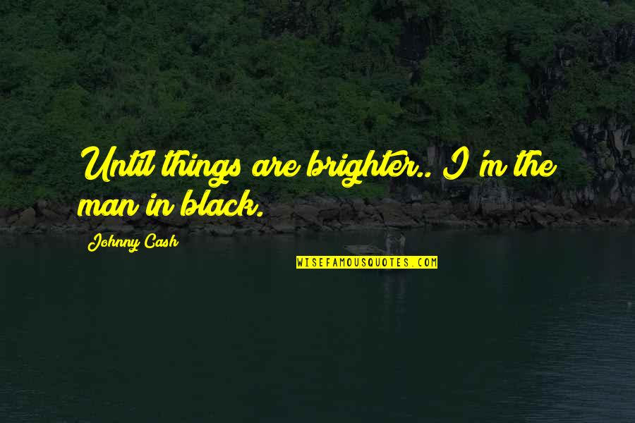 Rumi Funny Quotes By Johnny Cash: Until things are brighter.. I'm the man in