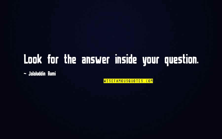 Rumi Quotes By Jalaluddin Rumi: Look for the answer inside your question.