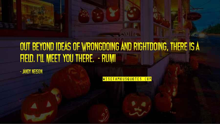 Rumi Quotes By Jandy Nelson: Out beyond ideas of wrongdoing and rightdoing, there