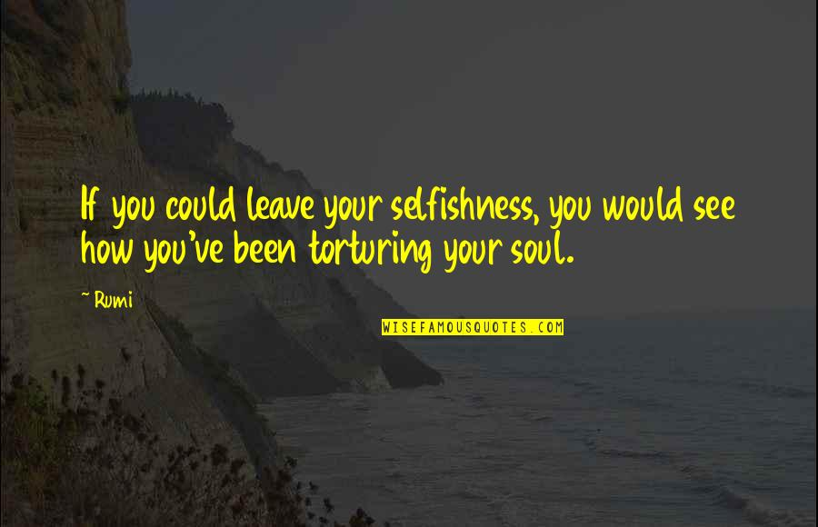 Rumi Quotes By Rumi: If you could leave your selfishness, you would