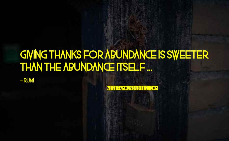 Rumi Quotes By Rumi: Giving thanks for abundance is sweeter than the