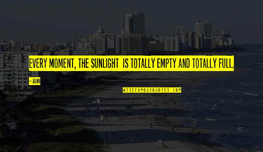 Rumi Quotes By Rumi: Every moment, the sunlight is totally empty and