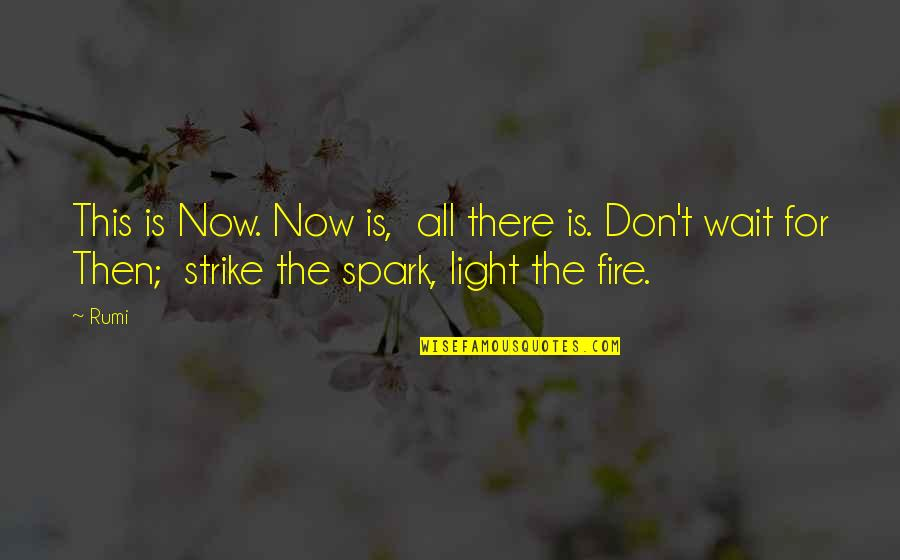 Rumi Quotes By Rumi: This is Now. Now is, all there is.