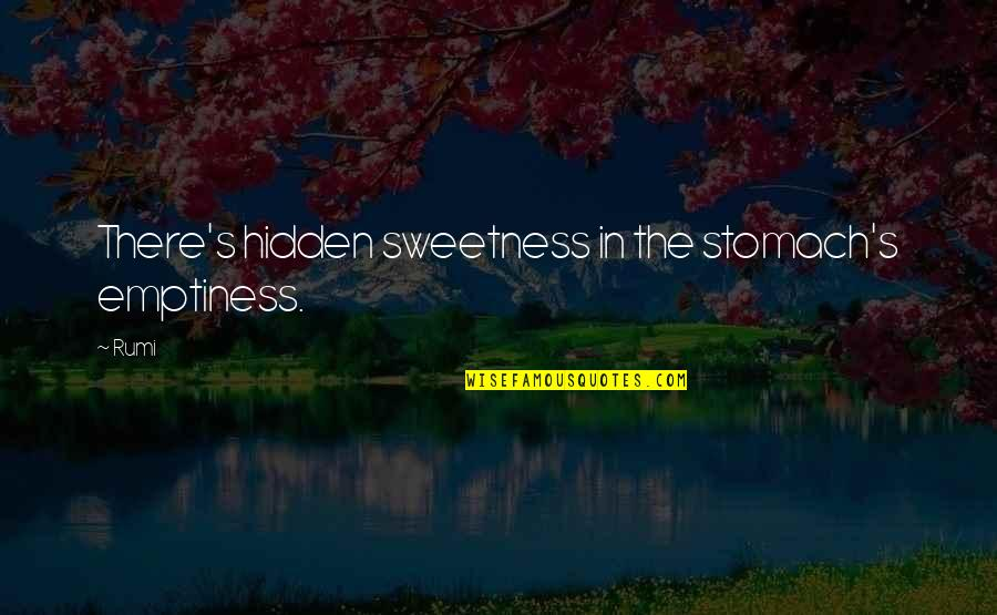Rumi Quotes By Rumi: There's hidden sweetness in the stomach's emptiness.