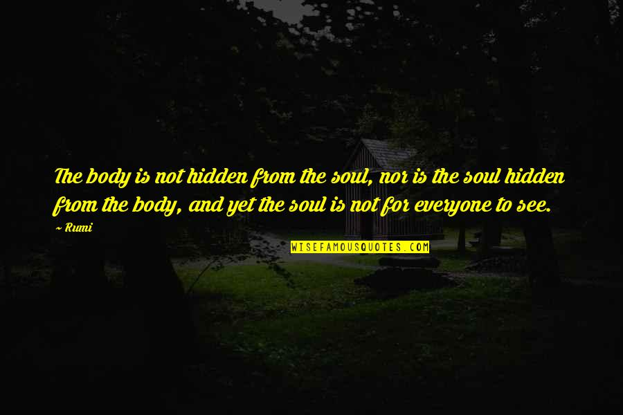 Rumi Quotes By Rumi: The body is not hidden from the soul,