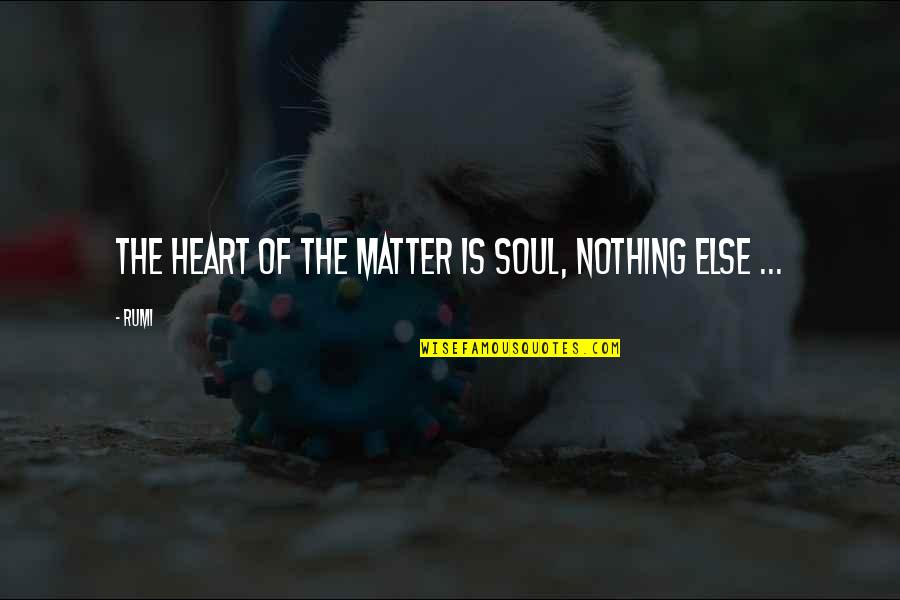 Rumi Quotes By Rumi: The Heart of the matter is Soul, nothing