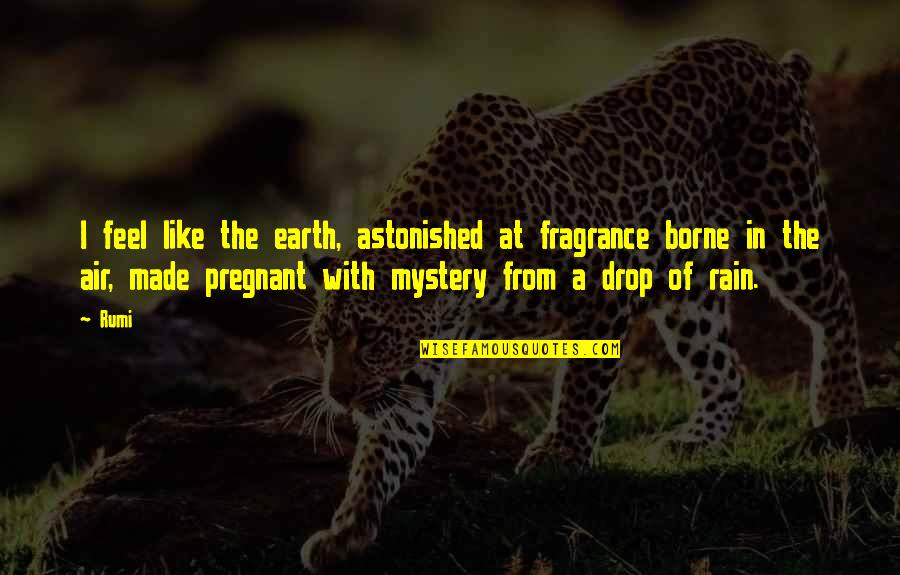 Rumi Quotes By Rumi: I feel like the earth, astonished at fragrance