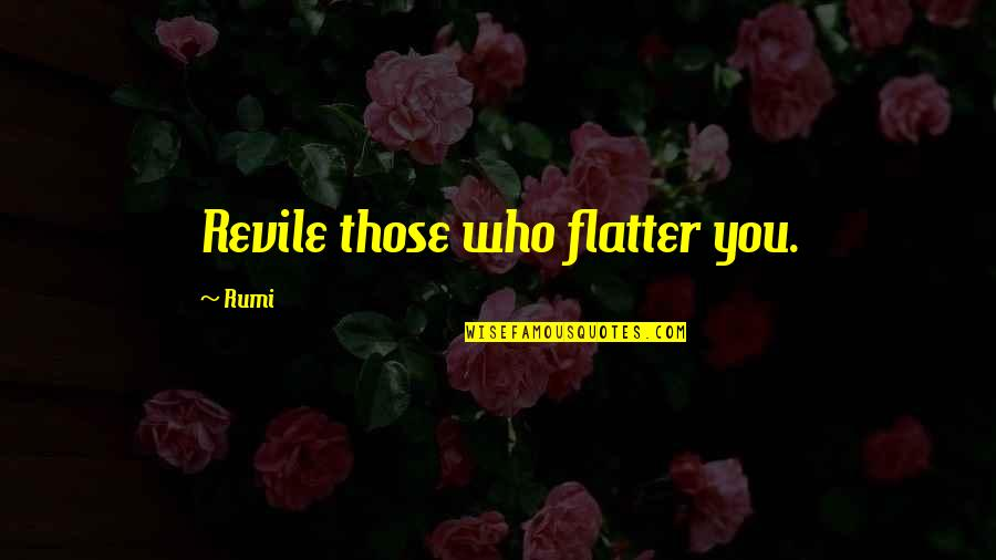 Rumi Quotes By Rumi: Revile those who flatter you.