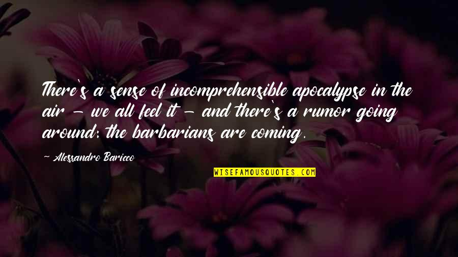 Rumor Quotes By Alessandro Baricco: There's a sense of incomprehensible apocalypse in the