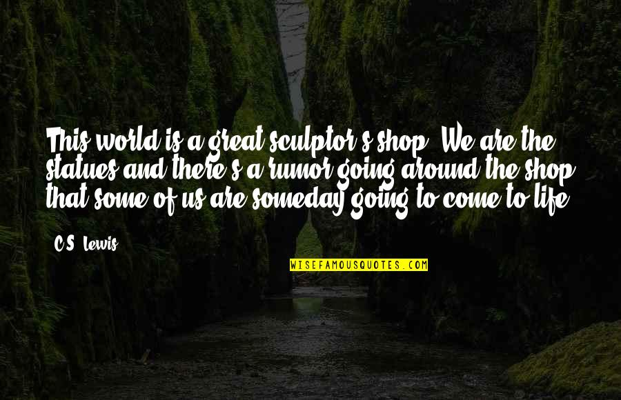 Rumor Quotes By C.S. Lewis: This world is a great sculptor's shop. We
