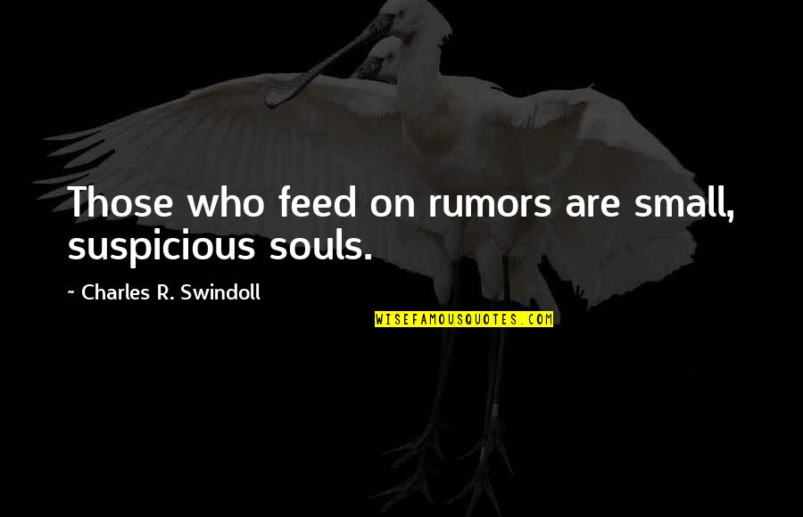Rumor Quotes By Charles R. Swindoll: Those who feed on rumors are small, suspicious
