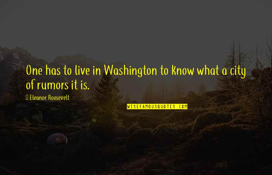 Rumor Quotes By Eleanor Roosevelt: One has to live in Washington to know