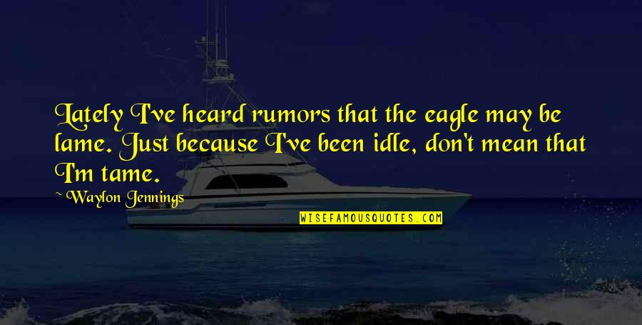 Rumor Quotes By Waylon Jennings: Lately I've heard rumors that the eagle may