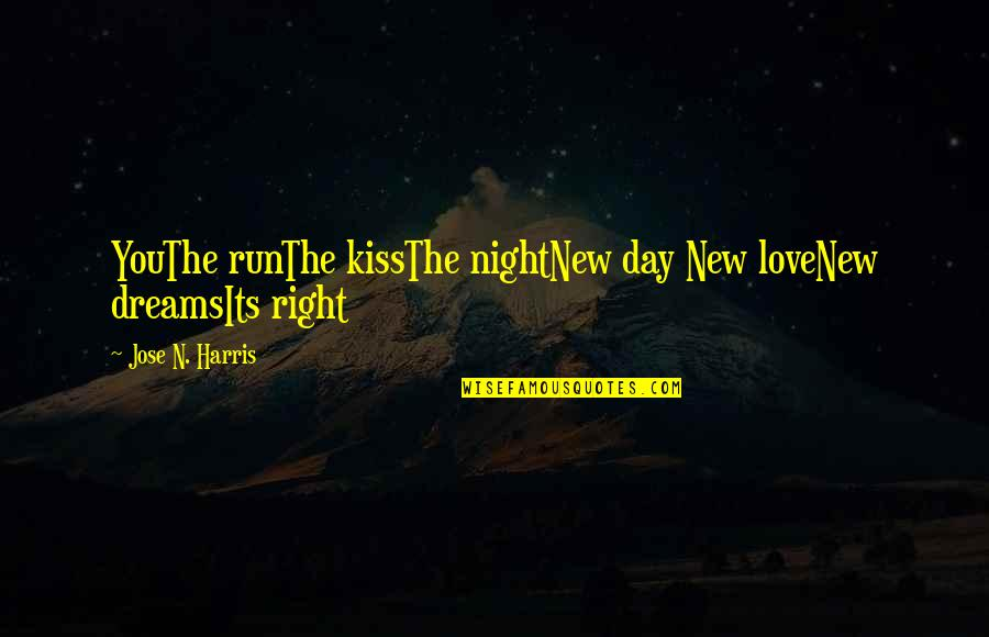 Run All Night Quotes By Jose N. Harris: YouThe runThe kissThe nightNew day New loveNew dreamsIts