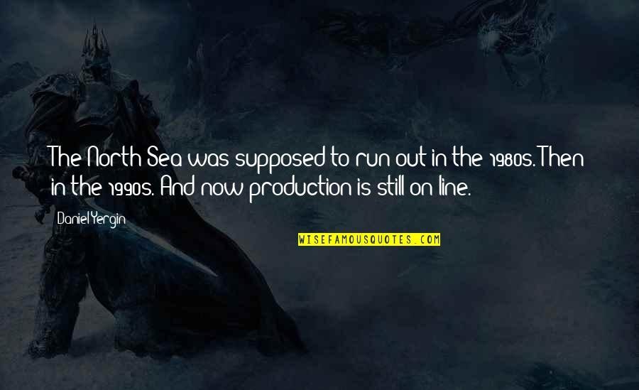 Run To The Sea Quotes By Daniel Yergin: The North Sea was supposed to run out