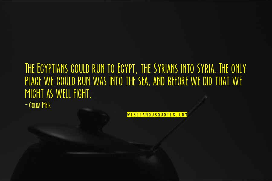 Run To The Sea Quotes By Golda Meir: The Egyptians could run to Egypt, the Syrians